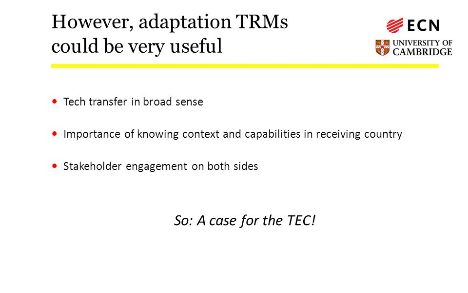 However, adaptation TRMs could be very useful Tech transfer in broad sense Importance of knowing context and capabilities in receiving country Stakeholder engagement on both sides So: A case for the TEC!