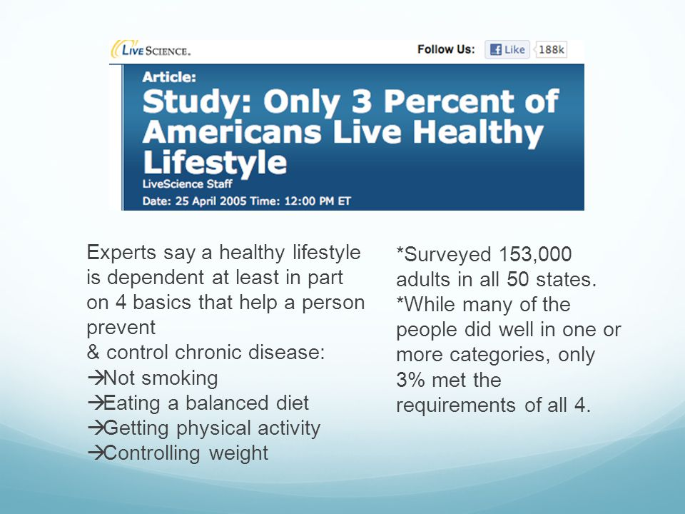 Experts say a healthy lifestyle is dependent at least in part on 4 basics that help a person prevent & control chronic disease: Not smoking Eating a balanced diet Getting physical activity Controlling weight *Surveyed 153,000 adults in all 50 states.
