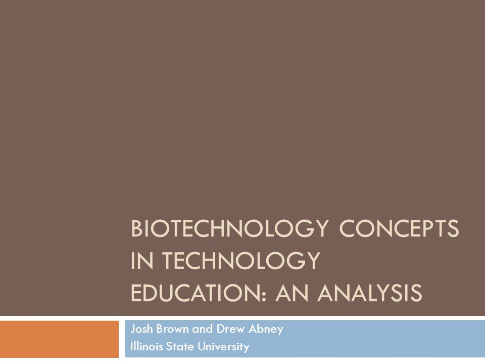 BIOTECHNOLOGY CONCEPTS IN TECHNOLOGY EDUCATION: AN ANALYSIS Josh Brown and Drew Abney Illinois State University