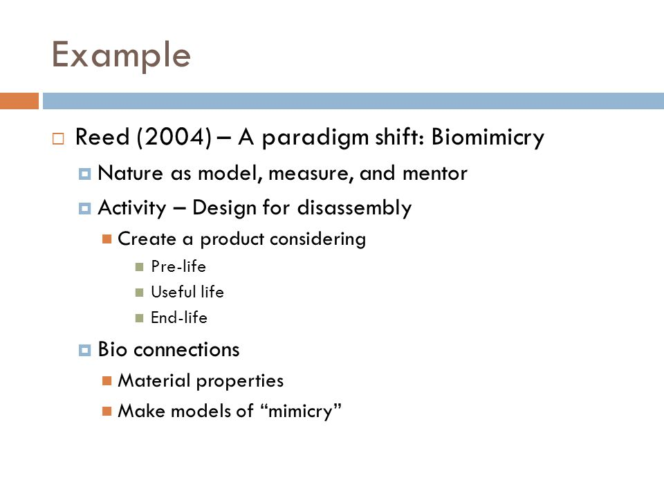 Example Reed (2004) – A paradigm shift: Biomimicry Nature as model, measure, and mentor Activity – Design for disassembly Create a product considering