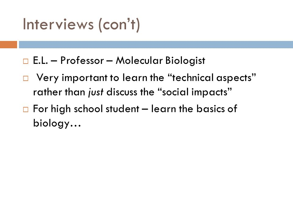 Interviews (cont) E.L. – Professor – Molecular Biologist Very important to learn the technical aspects rather than just discuss the social impacts For