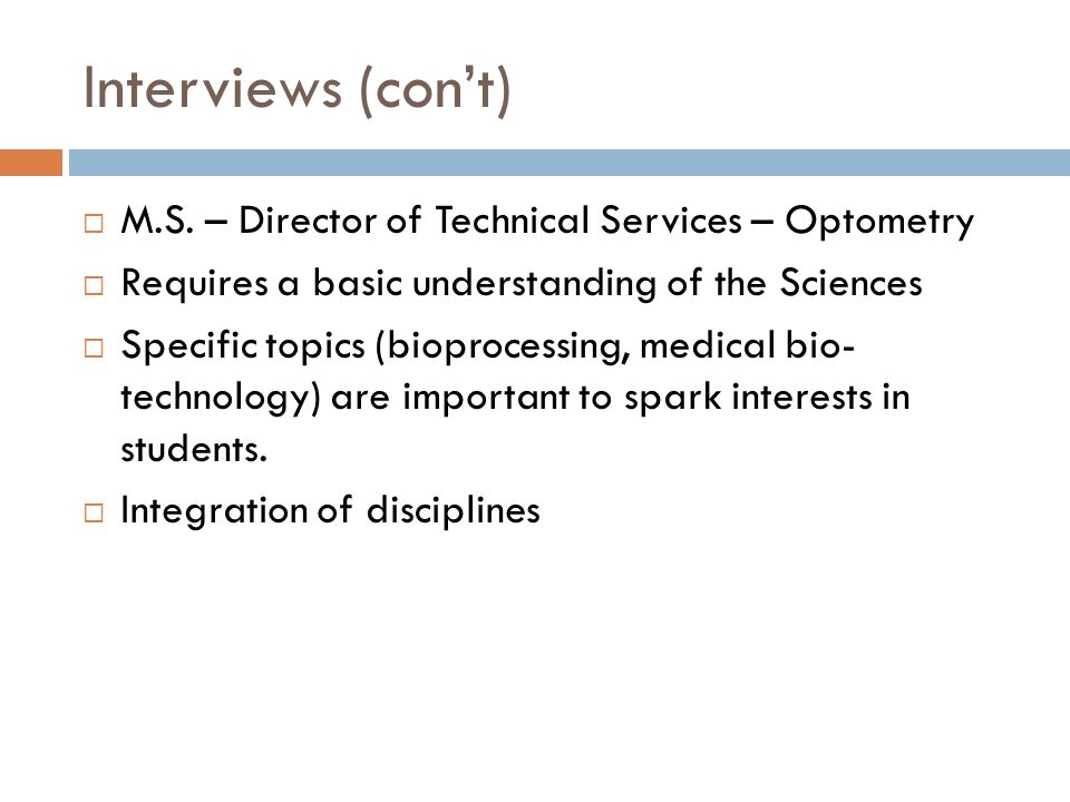Interviews (cont) M.S. – Director of Technical Services – Optometry Requires a basic understanding of the Sciences Specific topics (bioprocessing, med