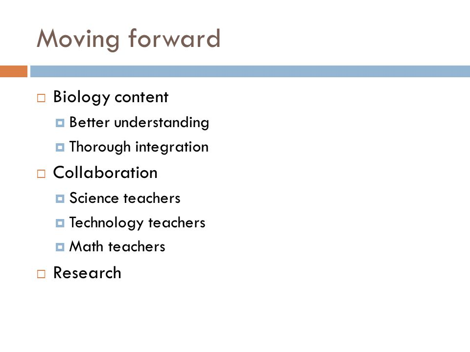 Moving forward Biology content Better understanding Thorough integration Collaboration Science teachers Technology teachers Math teachers Research