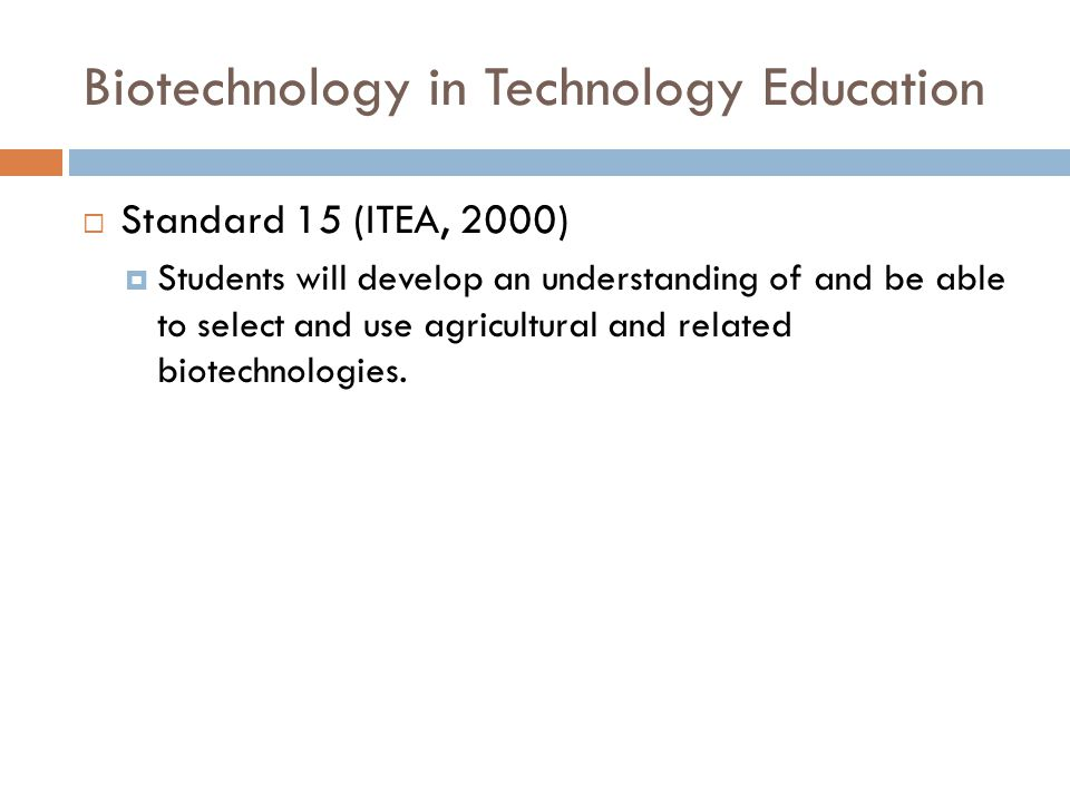 Biotechnology in Technology Education Standard 15 (ITEA, 2000) Students will develop an understanding of and be able to select and use agricultural an