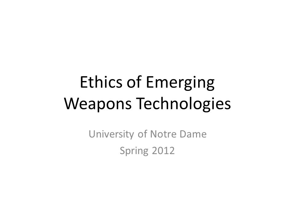 Ethics of Emerging Weapons Technologies University of Notre Dame Spring 2012