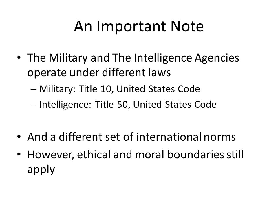 An Important Note The Military and The Intelligence Agencies operate under different laws – Military: Title 10, United States Code – Intelligence: Tit