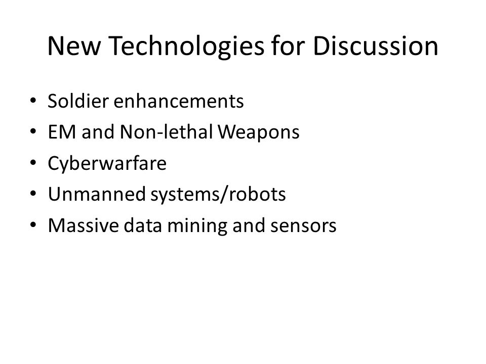New Technologies for Discussion Soldier enhancements EM and Non-lethal Weapons Cyberwarfare Unmanned systems/robots Massive data mining and sensors