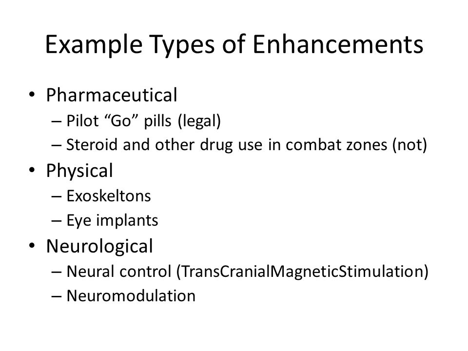 Example Types of Enhancements Pharmaceutical – Pilot Go pills (legal) – Steroid and other drug use in combat zones (not) Physical – Exoskeltons – Eye
