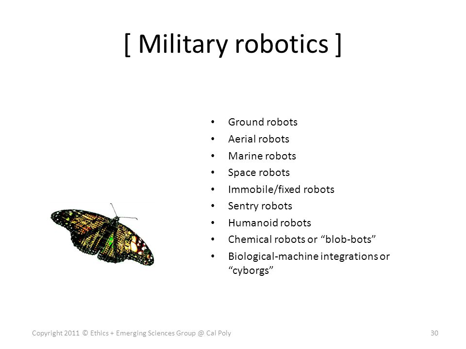 [ Military robotics ] Ground robots Aerial robots Marine robots Space robots Immobile/fixed robots Sentry robots Humanoid robots Chemical robots or blob-bots Biological-machine integrations or cyborgs 30Copyright 2011 © Ethics + Emerging Sciences Group @ Cal Poly