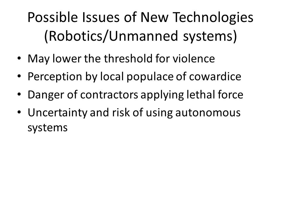 Possible Issues of New Technologies (EM and Non-Lethal Systems) Instantaneous, zero-time-flight Reduced danger could increase potential for use Could embolden adversaries Non-lethality may encourage lax control of force application Undetectable harm may encourage use as punishment