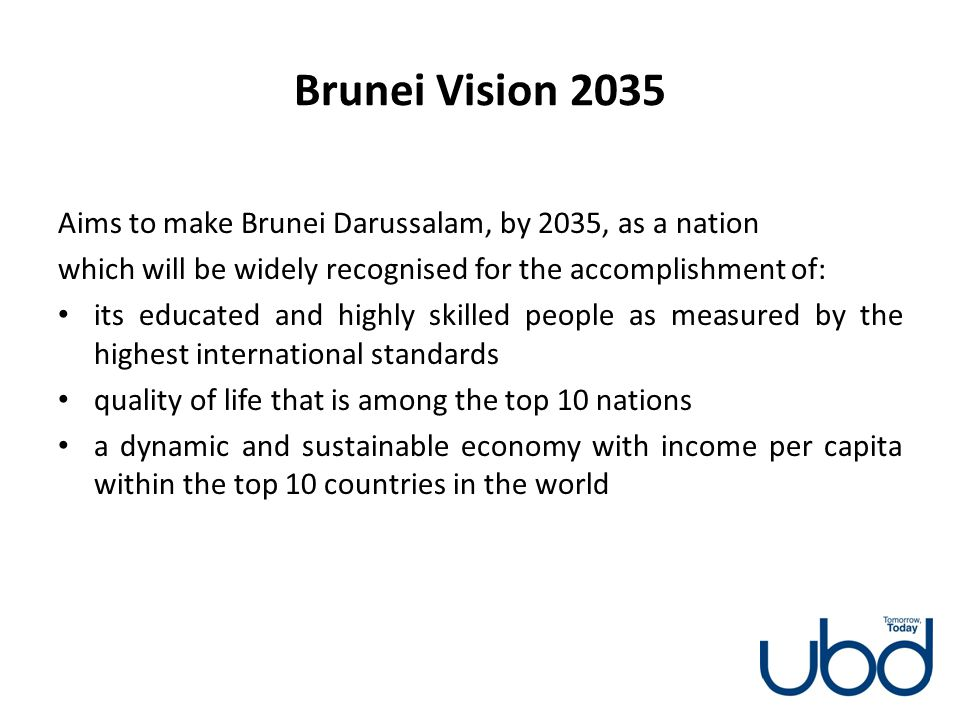 Brunei Vision 2035 Aims to make Brunei Darussalam, by 2035, as a nation which will be widely recognised for the accomplishment of: its educated and hi