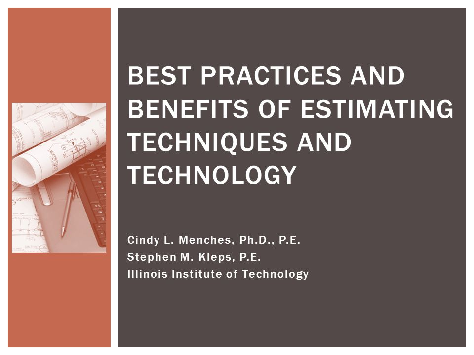 1.Review of estimating methods: Manual, on-screen, CAD-based 2.The current estimating landscape (i.e., whos doing what) 3.Migrating to CAD-based estimating: Benefits and challenges 4.Obstacles to adopting CAD-based estimating methods 5.Best practices (…of all three estimating methods) 6.Case studies: Manual, on-screen, CAD-based estimating WHATS IN THE BEST PRACTICE GUIDE 2