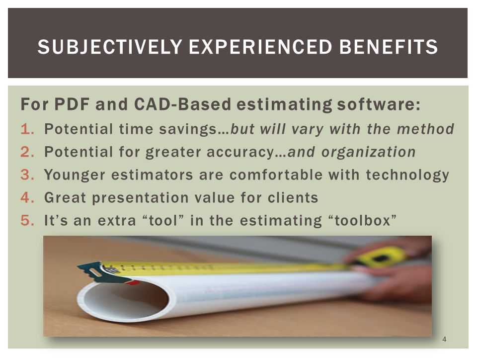 For PDF and CAD-Based estimating software: 1.Potential time savings…but will vary with the method 2.Potential for greater accuracy…and organization 3.Younger estimators are comfortable with technology 4.Great presentation value for clients 5.Its an extra tool in the estimating toolbox 4 SUBJECTIVELY EXPERIENCED BENEFITS