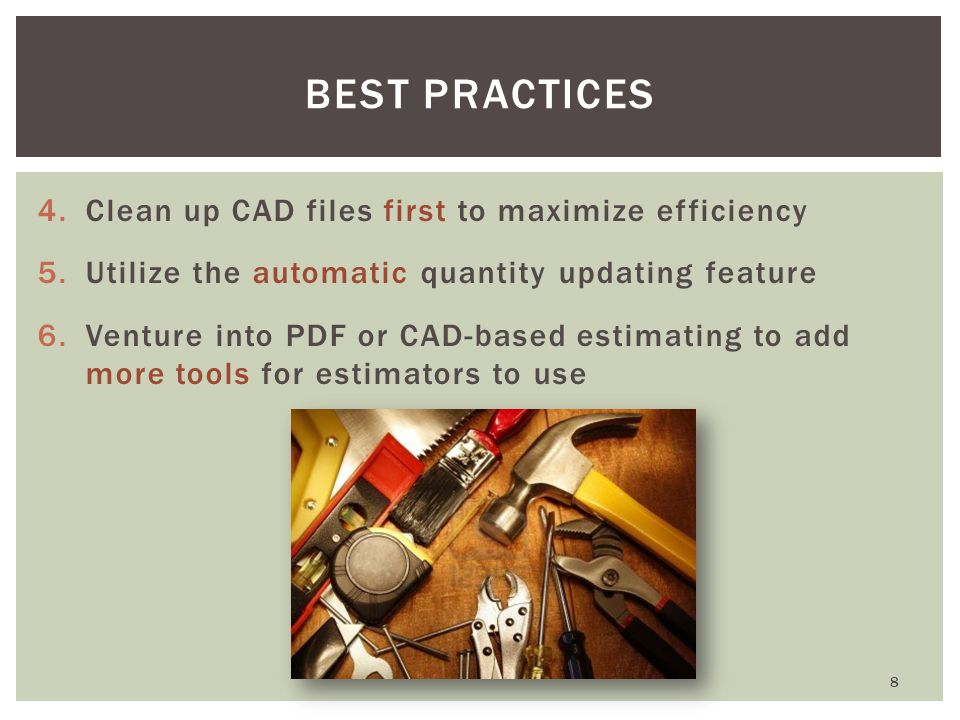 4.Clean up CAD files first to maximize efficiency 5.Utilize the automatic quantity updating feature 6.Venture into PDF or CAD-based estimating to add more tools for estimators to use 8 BEST PRACTICES