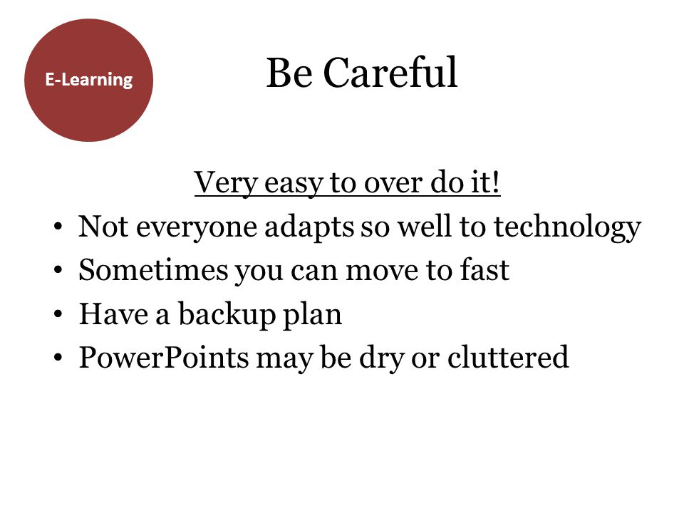 E-Learning Be Careful Very easy to over do it! Not everyone adapts so well to technology Sometimes you can move to fast Have a backup plan PowerPoints