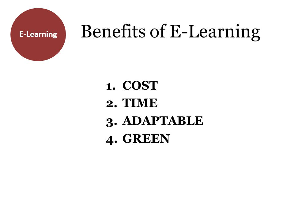 E-Learning Benefits of E-Learning 1.COST 2.TIME 3.ADAPTABLE 4.GREEN