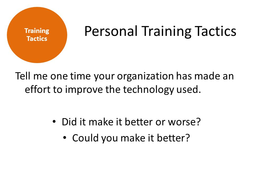 Personal Training Tactics Tell me one time your organization has made an effort to improve the technology used. Did it make it better or worse? Could