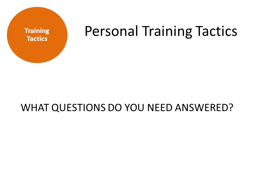 Personal Training Tactics WHAT QUESTIONS DO YOU NEED ANSWERED? Training Tactics