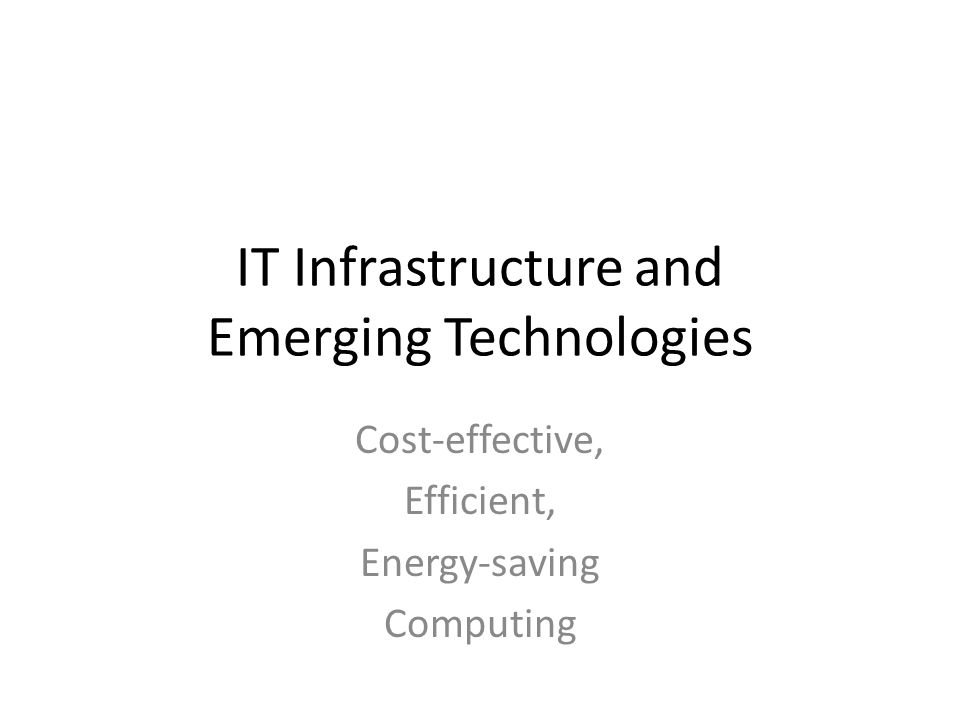 IT Infrastructure and Emerging Technologies Cost-effective, Efficient, Energy-saving Computing