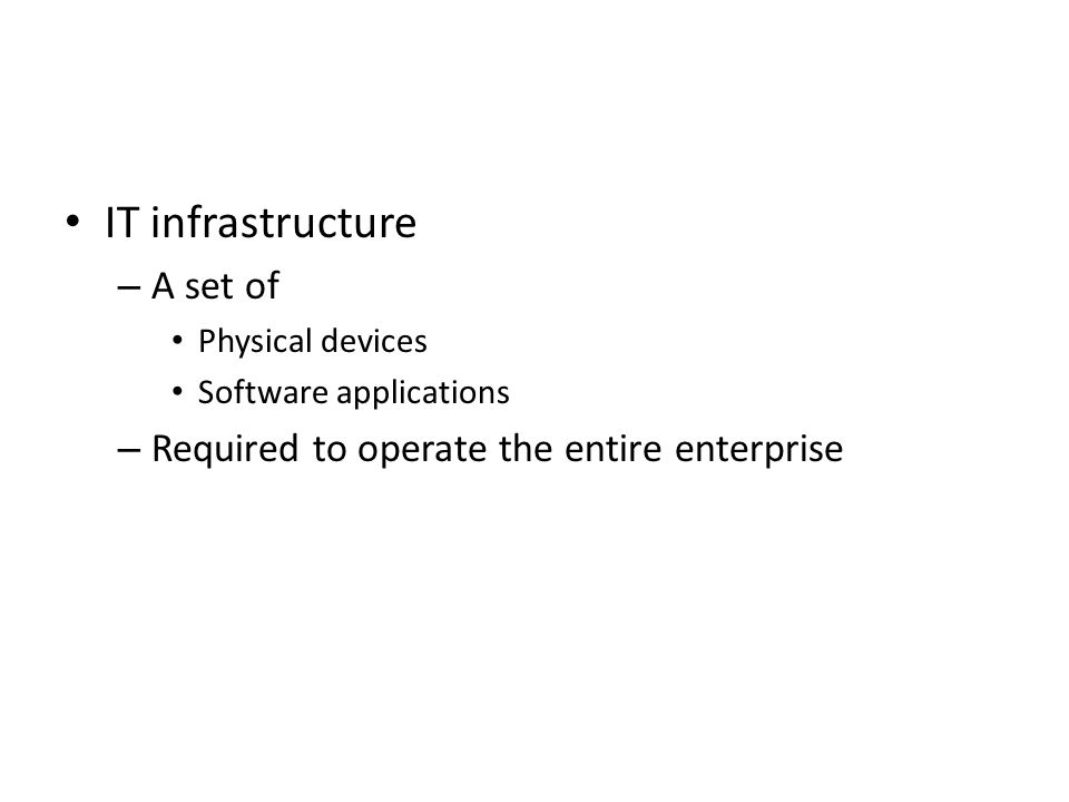 IT infrastructure – A set of Physical devices Software applications – Required to operate the entire enterprise