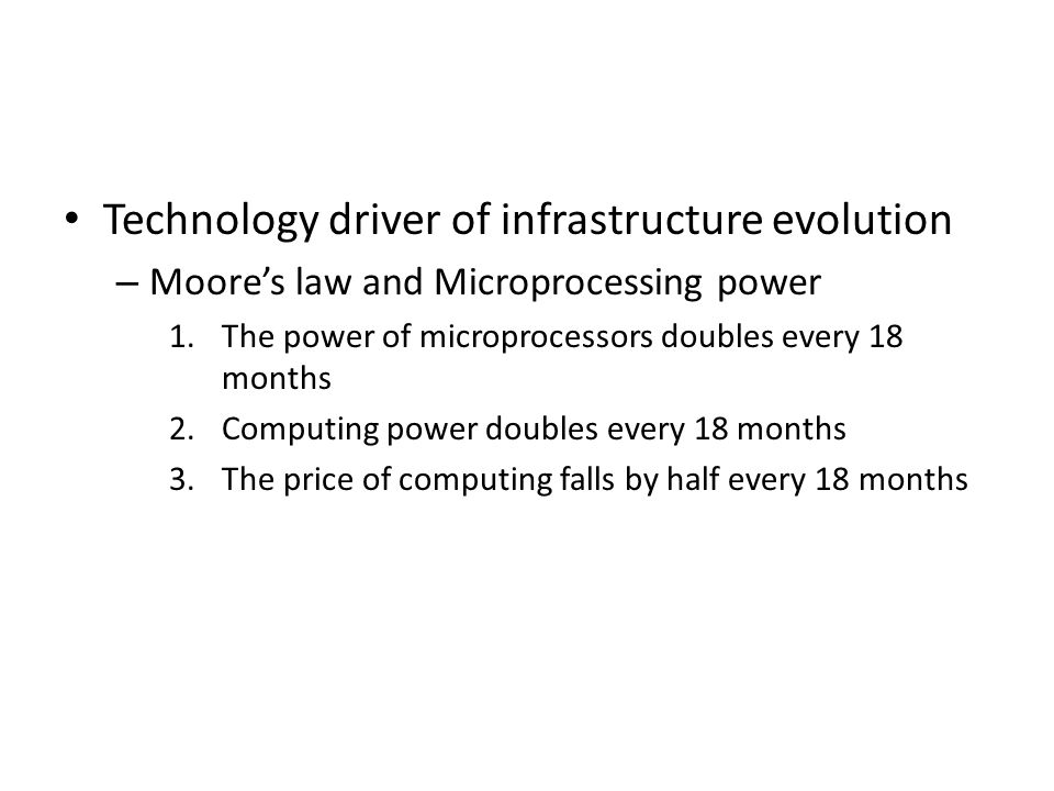 Technology driver of infrastructure evolution – Moores law and Microprocessing power 1.The power of microprocessors doubles every 18 months 2.Computin