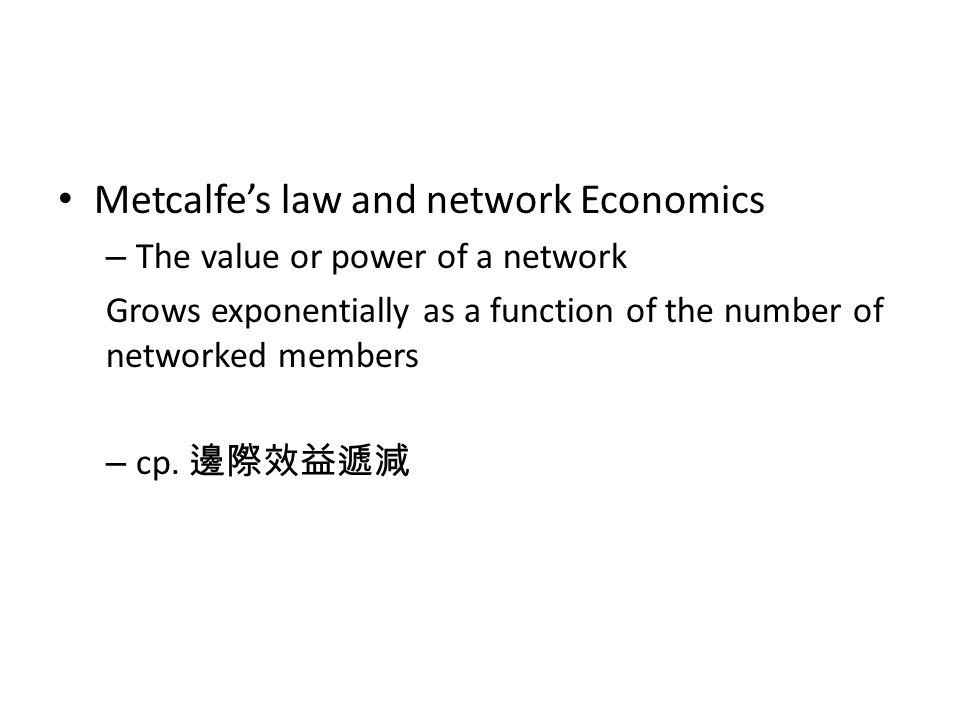 Metcalfes law and network Economics – The value or power of a network Grows exponentially as a function of the number of networked members – cp.
