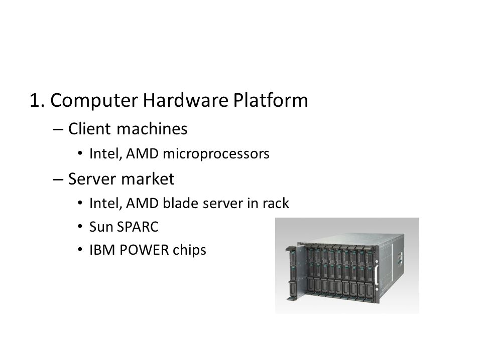 1. Computer Hardware Platform – Client machines Intel, AMD microprocessors – Server market Intel, AMD blade server in rack Sun SPARC IBM POWER chips