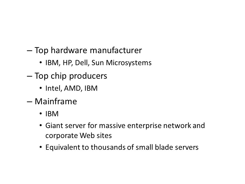 – Top hardware manufacturer IBM, HP, Dell, Sun Microsystems – Top chip producers Intel, AMD, IBM – Mainframe IBM Giant server for massive enterprise n