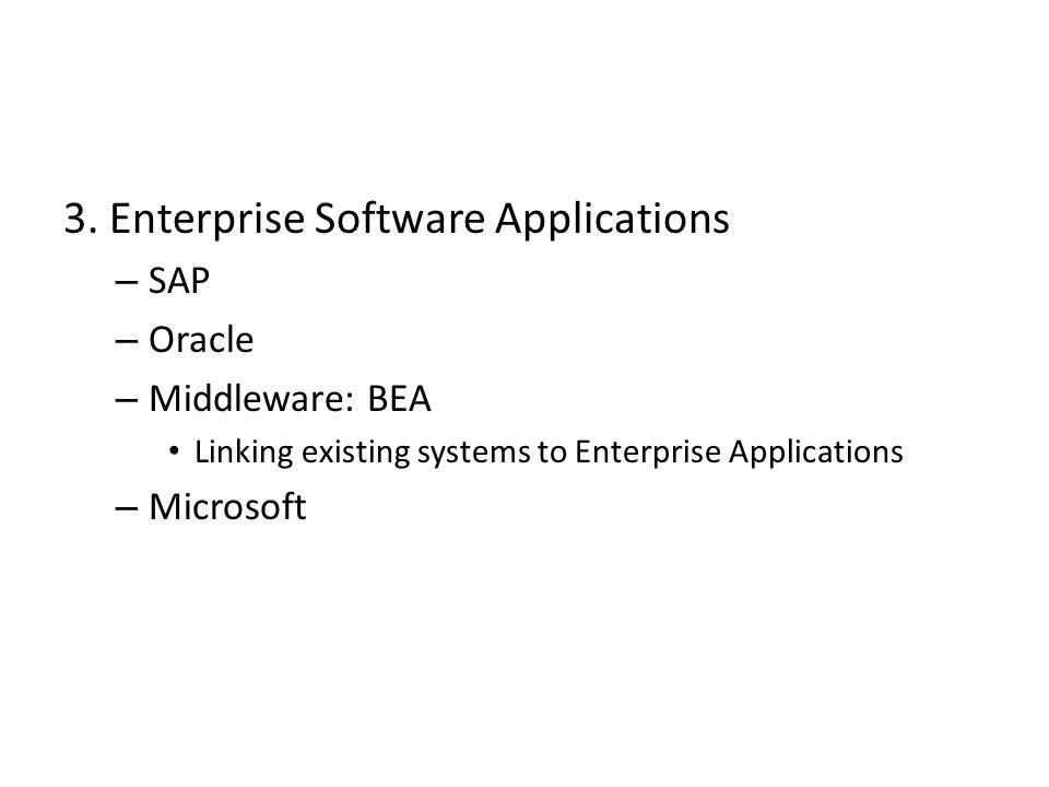 3. Enterprise Software Applications – SAP – Oracle – Middleware: BEA Linking existing systems to Enterprise Applications – Microsoft