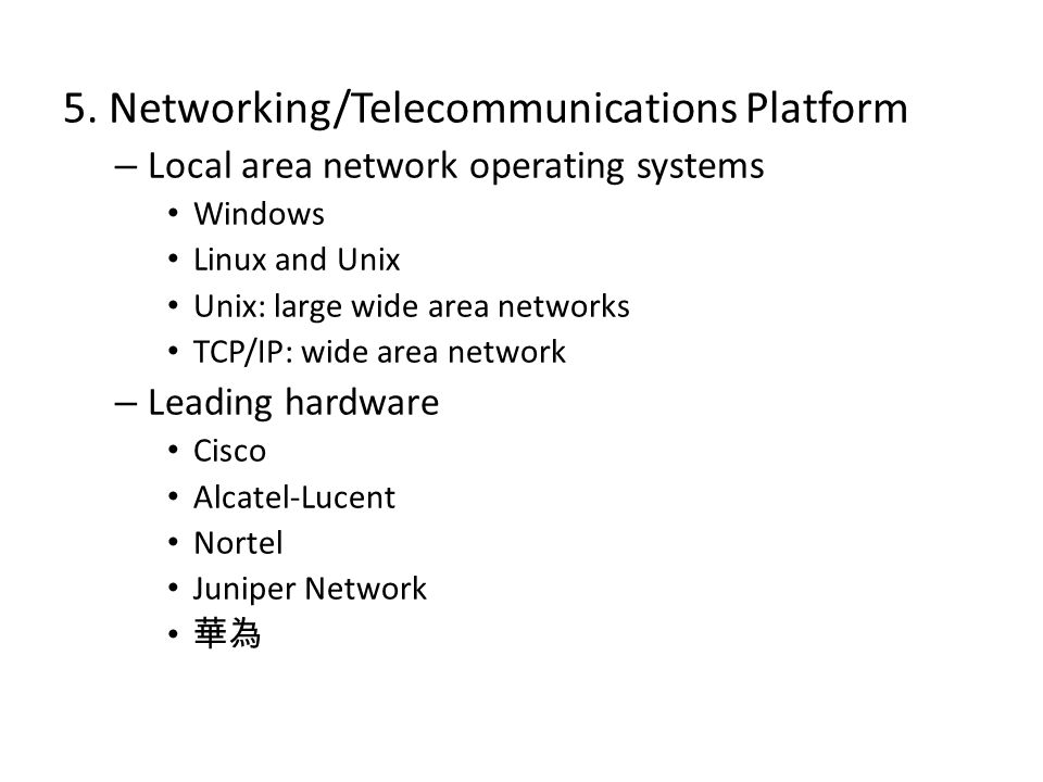 5. Networking/Telecommunications Platform – Local area network operating systems Windows Linux and Unix Unix: large wide area networks TCP/IP: wide ar