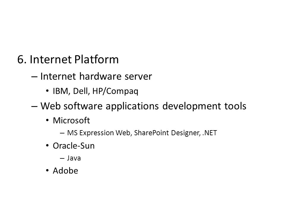 6. Internet Platform – Internet hardware server IBM, Dell, HP/Compaq – Web software applications development tools Microsoft – MS Expression Web, Shar