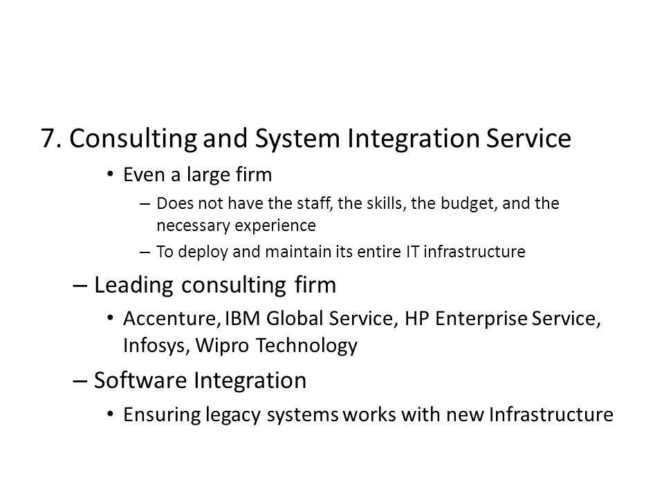 7. Consulting and System Integration Service Even a large firm – Does not have the staff, the skills, the budget, and the necessary experience – To de