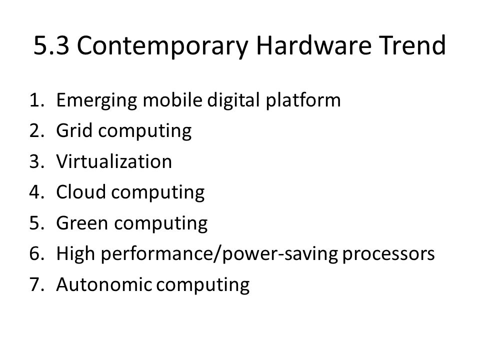 5.3 Contemporary Hardware Trend 1.Emerging mobile digital platform 2.Grid computing 3.Virtualization 4.Cloud computing 5.Green computing 6.High perfor