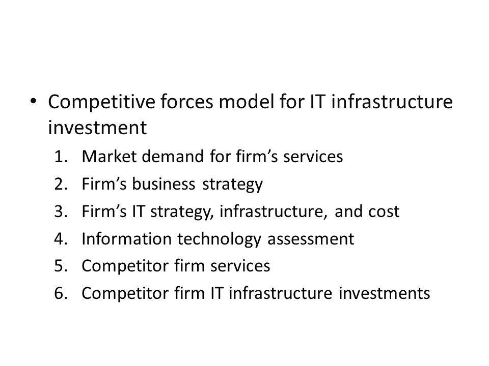 Competitive forces model for IT infrastructure investment 1.Market demand for firms services 2.Firms business strategy 3.Firms IT strategy, infrastruc