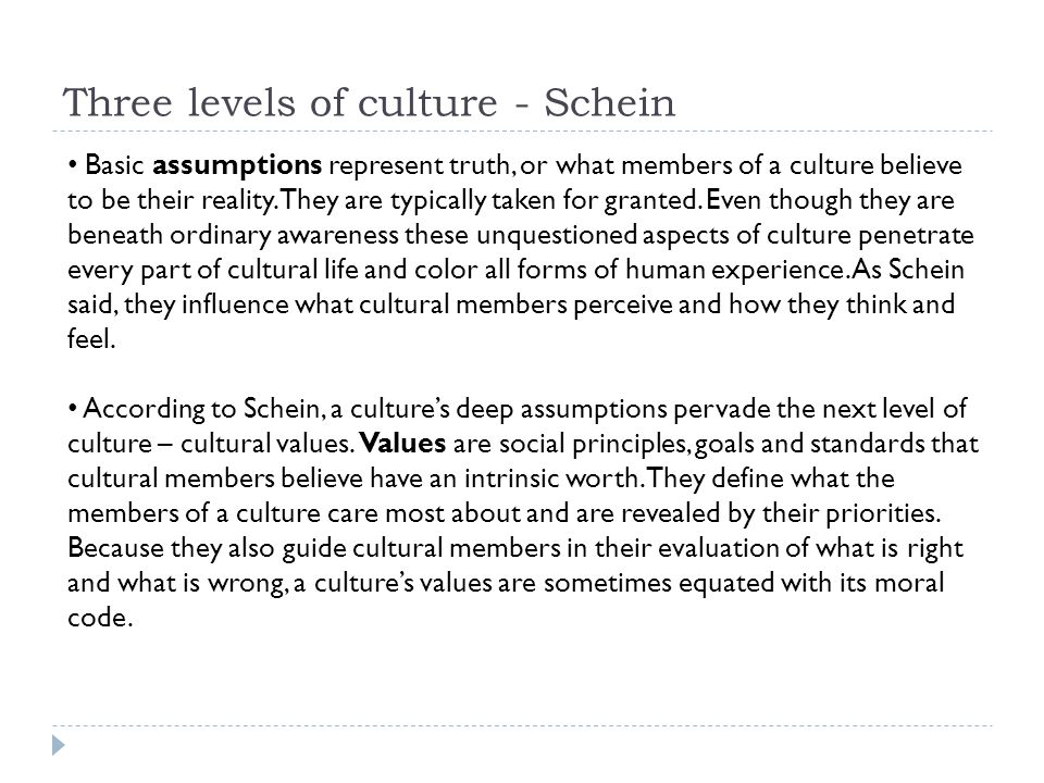 Three levels of culture - Schein Basic assumptions represent truth, or what members of a culture believe to be their reality. They are typically taken