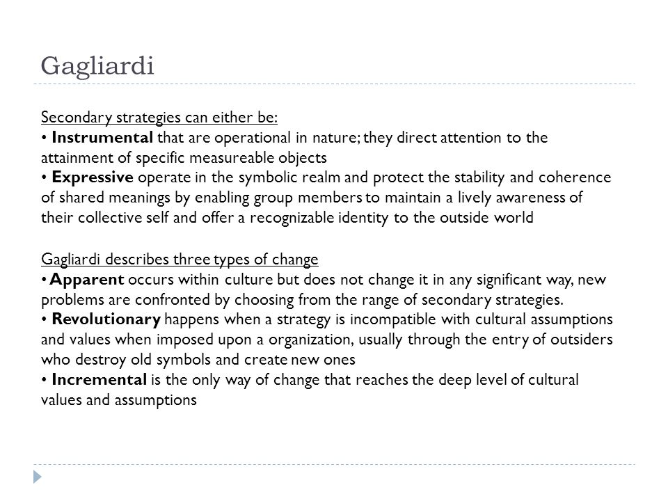 Gagliardi Secondary strategies can either be: Instrumental that are operational in nature; they direct attention to the attainment of specific measureable objects Expressive operate in the symbolic realm and protect the stability and coherence of shared meanings by enabling group members to maintain a lively awareness of their collective self and offer a recognizable identity to the outside world Gagliardi describes three types of change Apparent occurs within culture but does not change it in any significant way, new problems are confronted by choosing from the range of secondary strategies.