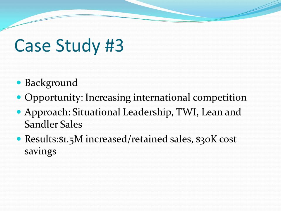 Case Study #3 Background Opportunity: Increasing international competition Approach: Situational Leadership, TWI, Lean and Sandler Sales Results:$1.5M increased/retained sales, $30K cost savings