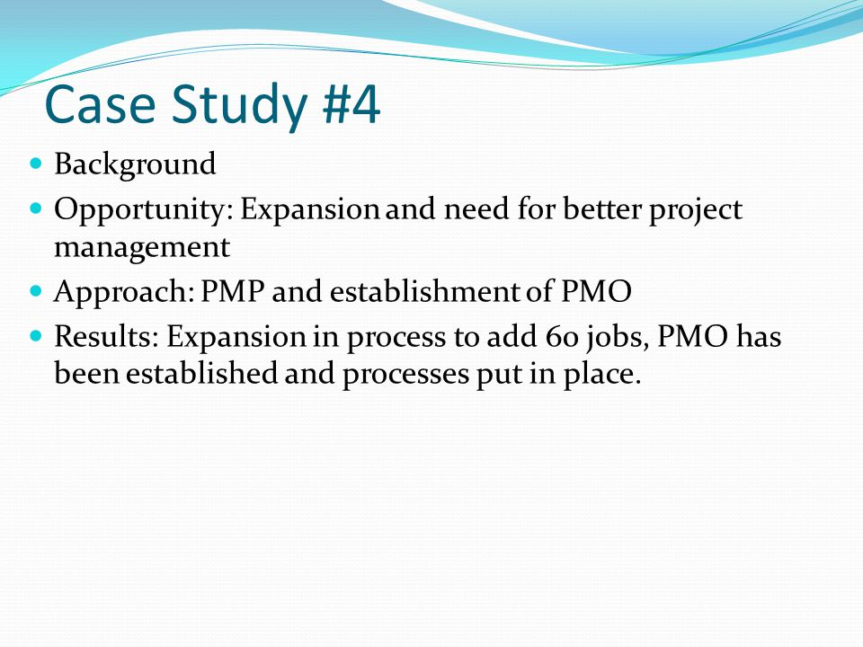 Case Study #4 Background Opportunity: Expansion and need for better project management Approach: PMP and establishment of PMO Results: Expansion in process to add 60 jobs, PMO has been established and processes put in place.