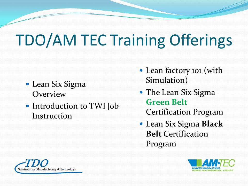 TDO/AM TEC Training Offerings Lean Six Sigma Overview Introduction to TWI Job Instruction Lean factory 101 (with Simulation) The Lean Six Sigma Green Belt Certification Program Lean Six Sigma Black Belt Certification Program