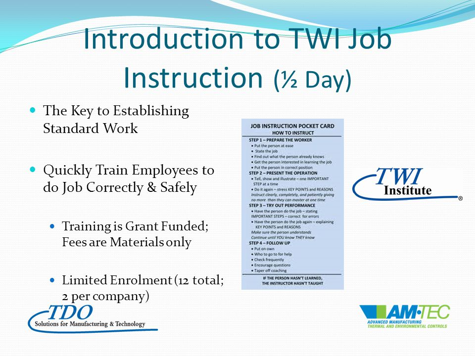 Introduction to TWI Job Instruction (½ Day) The Key to Establishing Standard Work Quickly Train Employees to do Job Correctly & Safely Training is Grant Funded; Fees are Materials only Limited Enrolment (12 total; 2 per company)