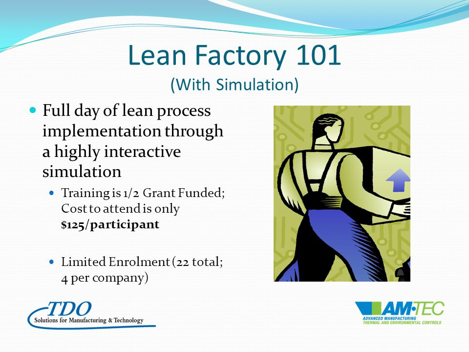 Lean Factory 101 (With Simulation) Full day of lean process implementation through a highly interactive simulation Training is 1/2 Grant Funded; Cost to attend is only $125/participant Limited Enrolment (22 total; 4 per company)
