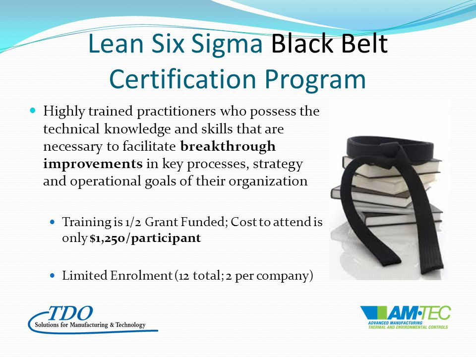 Lean Six Sigma Black Belt Certification Program Highly trained practitioners who possess the technical knowledge and skills that are necessary to facilitate breakthrough improvements in key processes, strategy and operational goals of their organization Training is 1/2 Grant Funded; Cost to attend is only $1,250/participant Limited Enrolment (12 total; 2 per company)