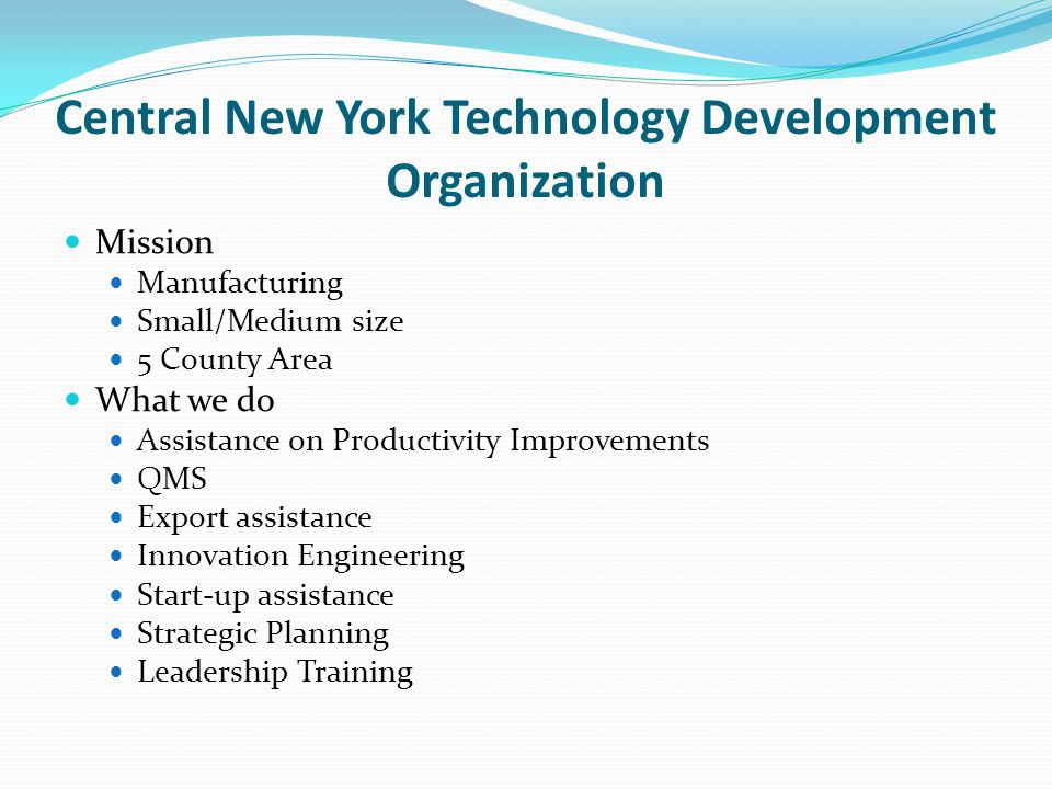 Central New York Technology Development Organization Mission Manufacturing Small/Medium size 5 County Area What we do Assistance on Productivity Improvements QMS Export assistance Innovation Engineering Start-up assistance Strategic Planning Leadership Training
