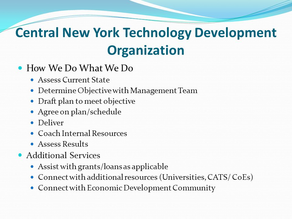 Central New York Technology Development Organization How We Do What We Do Assess Current State Determine Objective with Management Team Draft plan to meet objective Agree on plan/schedule Deliver Coach Internal Resources Assess Results Additional Services Assist with grants/loans as applicable Connect with additional resources (Universities, CATS/ CoEs) Connect with Economic Development Community