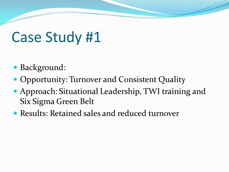 Case Study #1 Background: Opportunity: Turnover and Consistent Quality Approach: Situational Leadership, TWI training and Six Sigma Green Belt Results: Retained sales and reduced turnover
