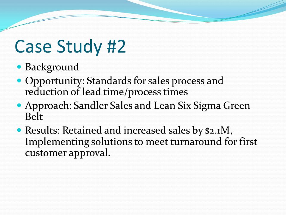 Case Study #2 Background Opportunity: Standards for sales process and reduction of lead time/process times Approach: Sandler Sales and Lean Six Sigma Green Belt Results: Retained and increased sales by $2.1M, Implementing solutions to meet turnaround for first customer approval.