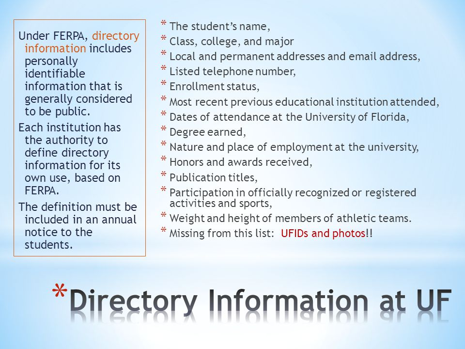 * The students name, * Class, college, and major * Local and permanent addresses and email address, * Listed telephone number, * Enrollment status, * Most recent previous educational institution attended, * Dates of attendance at the University of Florida, * Degree earned, * Nature and place of employment at the university, * Honors and awards received, * Publication titles, * Participation in officially recognized or registered activities and sports, * Weight and height of members of athletic teams.