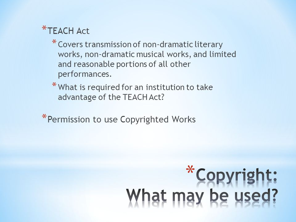 * TEACH Act * Covers transmission of non-dramatic literary works, non-dramatic musical works, and limited and reasonable portions of all other performances.