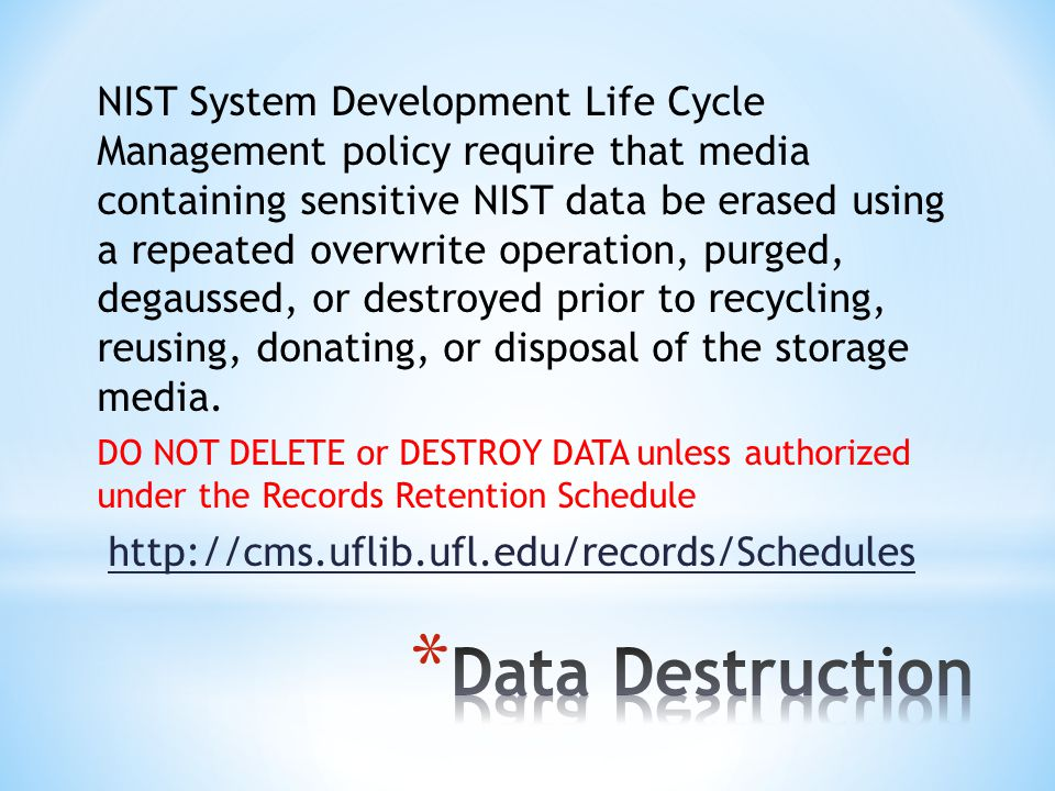 NIST System Development Life Cycle Management policy require that media containing sensitive NIST data be erased using a repeated overwrite operation, purged, degaussed, or destroyed prior to recycling, reusing, donating, or disposal of the storage media.
