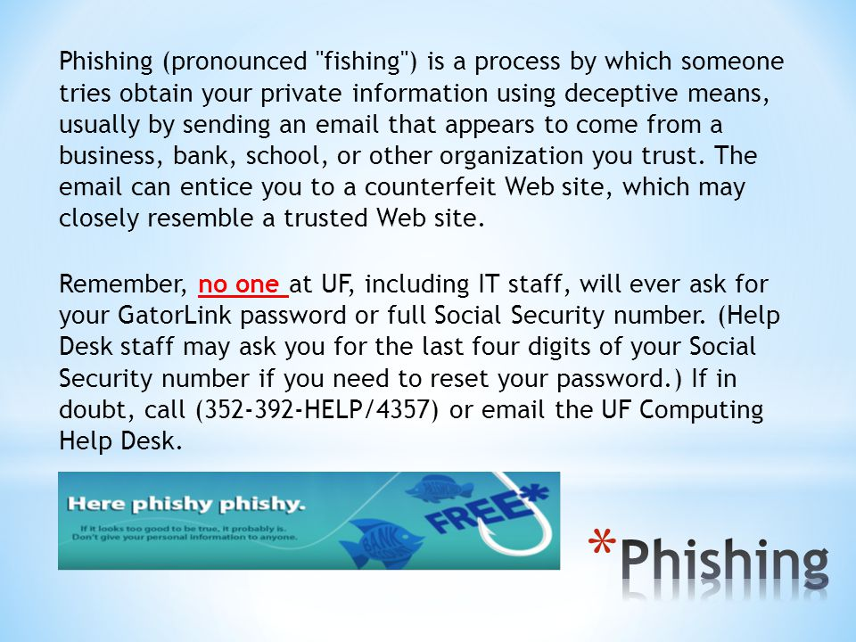 Phishing (pronounced fishing ) is a process by which someone tries obtain your private information using deceptive means, usually by sending an email that appears to come from a business, bank, school, or other organization you trust.